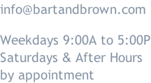 info@bartandbrown.com  Weekdays 9:00A to 5:00P Saturdays & After Hours by appointment